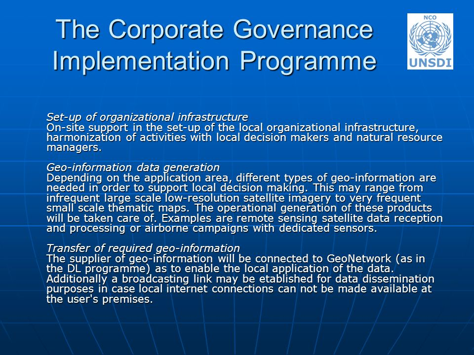 The Corporate Governance Implementation Programme Set-up of organizational infrastructure On-site support in the set-up of the local organizational infrastructure, harmonization of activities with local decision makers and natural resource managers.