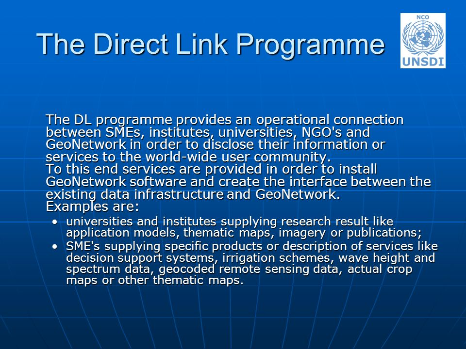 The Direct Link Programme The DL programme provides an operational connection between SMEs, institutes, universities, NGO s and GeoNetwork in order to disclose their information or services to the world-wide user community.
