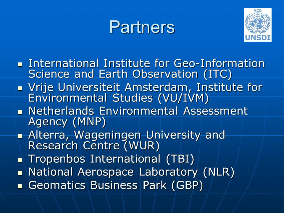 Partners International Institute for Geo-Information Science and Earth Observation (ITC) International Institute for Geo-Information Science and Earth Observation (ITC) Vrije Universiteit Amsterdam, Institute for Environmental Studies (VU/IVM) Vrije Universiteit Amsterdam, Institute for Environmental Studies (VU/IVM) Netherlands Environmental Assessment Agency (MNP) Netherlands Environmental Assessment Agency (MNP) Alterra, Wageningen University and Research Centre (WUR) Alterra, Wageningen University and Research Centre (WUR) Tropenbos International (TBI) Tropenbos International (TBI) National Aerospace Laboratory (NLR) National Aerospace Laboratory (NLR) Geomatics Business Park (GBP) Geomatics Business Park (GBP)