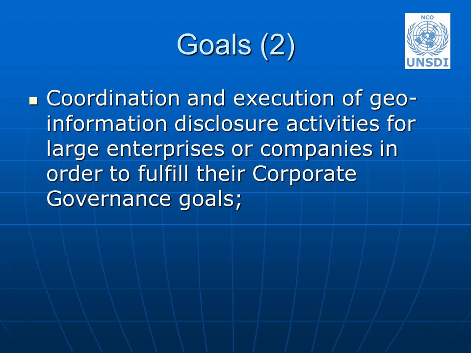 Goals (2) Coordination and execution of geo- information disclosure activities for large enterprises or companies in order to fulfill their Corporate Governance goals; Coordination and execution of geo- information disclosure activities for large enterprises or companies in order to fulfill their Corporate Governance goals;