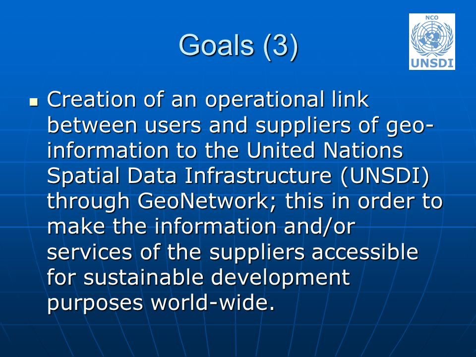 Goals (3) Creation of an operational link between users and suppliers of geo- information to the United Nations Spatial Data Infrastructure (UNSDI) through GeoNetwork; this in order to make the information and/or services of the suppliers accessible for sustainable development purposes world-wide.