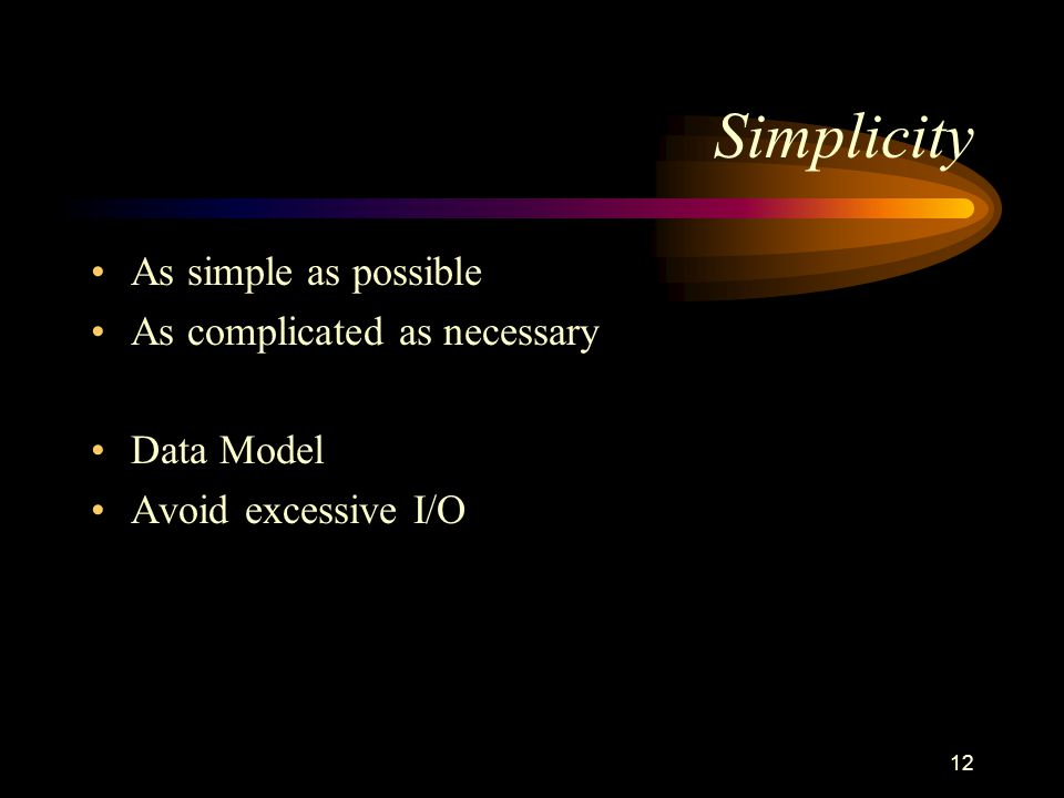 12 Simplicity As simple as possible As complicated as necessary Data Model Avoid excessive I/O