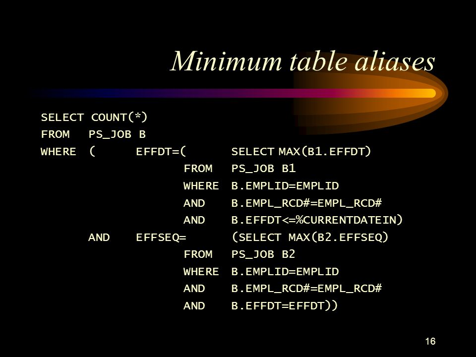 16 Minimum table aliases SELECT COUNT(*) FROM PS_JOB B WHERE (EFFDT=(SELECTMAX(B1.EFFDT) FROM PS_JOB B1 WHERE B.EMPLID=EMPLID ANDB.EMPL_RCD#=EMPL_RCD# AND B.EFFDT<=%CURRENTDATEIN) ANDEFFSEQ=(SELECT MAX(B2.EFFSEQ) FROM PS_JOB B2 WHERE B.EMPLID=EMPLID AND B.EMPL_RCD#=EMPL_RCD# ANDB.EFFDT=EFFDT))