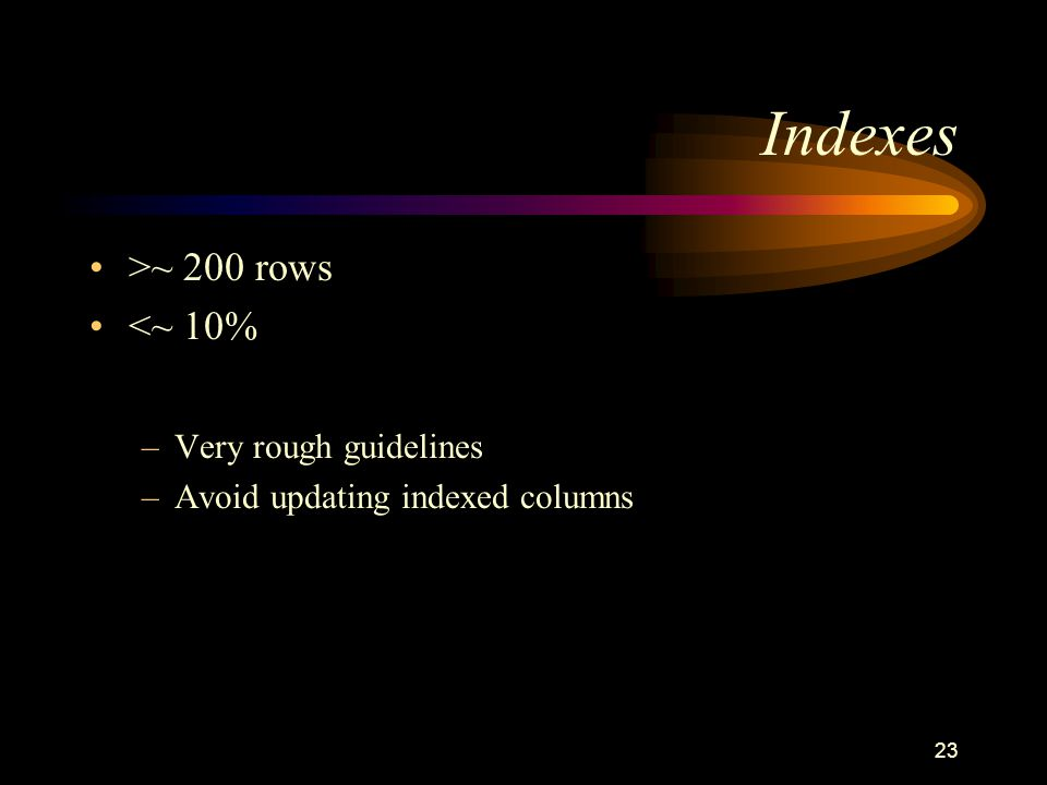 23 Indexes >~ 200 rows <~ 10% –Very rough guidelines –Avoid updating indexed columns