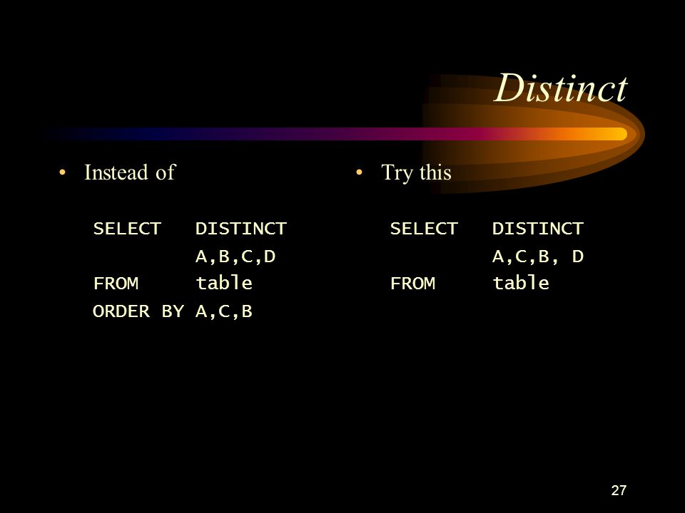 27 Distinct Instead of SELECTDISTINCT A,B,C,D FROMtable ORDER BY A,C,B Try this SELECT DISTINCT A,C,B, D FROMtable