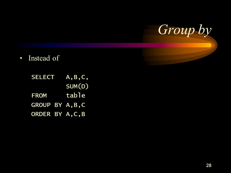 28 Group by Instead of SELECTA,B,C, SUM(D) FROMtable GROUP BY A,B,C ORDER BY A,C,B