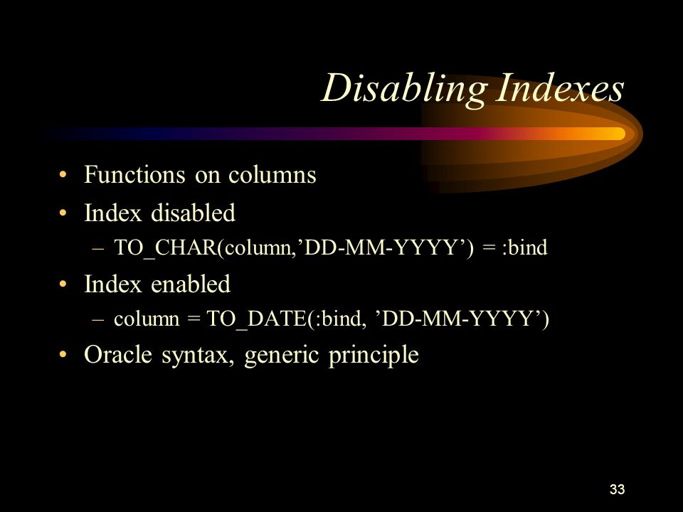33 Disabling Indexes Functions on columns Index disabled –TO_CHAR(column,DD-MM-YYYY) = :bind Index enabled –column = TO_DATE(:bind, DD-MM-YYYY) Oracle syntax, generic principle