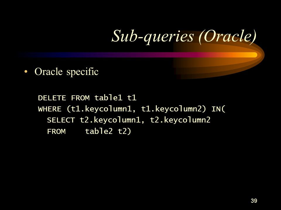 39 Sub-queries (Oracle) Oracle specific DELETE FROM table1 t1 WHERE (t1.keycolumn1, t1.keycolumn2) IN( SELECT t2.keycolumn1, t2.keycolumn2 FROM table2 t2)