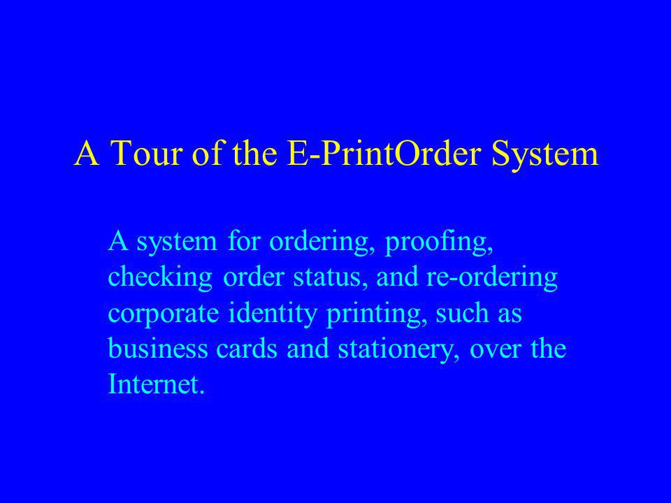 A Tour of the E-PrintOrder System A system for ordering, proofing, checking order status, and re-ordering corporate identity printing, such as business cards and stationery, over the Internet.