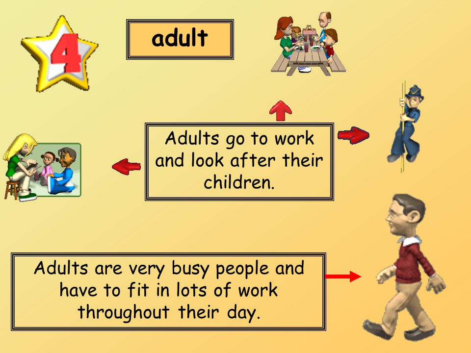 adult Adults are very busy people and have to fit in lots of work throughout their day. Adults go to work and look after their children.