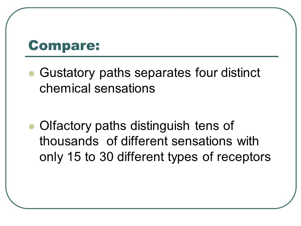 Compare: Gustatory paths separates four distinct chemical sensations Olfactory paths distinguish tens of thousands of different sensations with only 15 to 30 different types of receptors