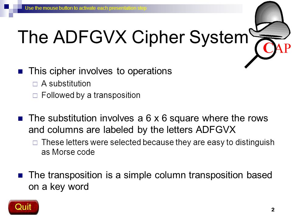 Use the mouse button to activate each presentation step 3 Matrix 26 letters and 10 digits are entered into a 6 x 6 matrix using a keyword A D F G V X A D F G V X Keyword: when2go93 w h e n 2 g Enter the keyword and then fill in the rest of the matrix using the unused letters and numbers in order O 9 3 a b c d f i j k l m p q r s t u v x y z 0 1 4 5 6 7 8