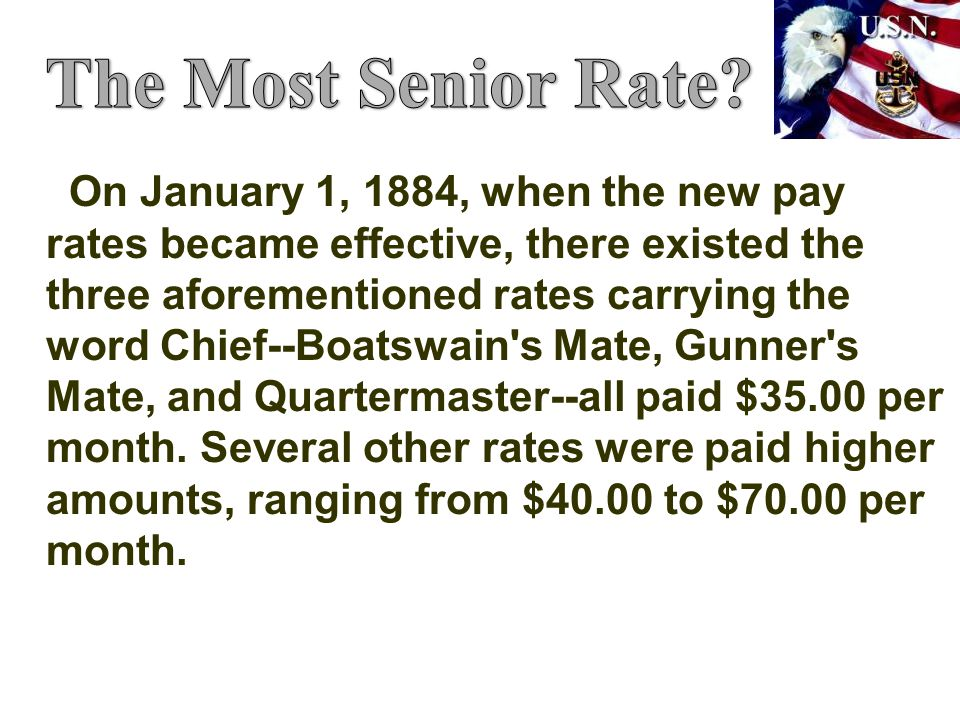 On January 1, 1884, when the new pay rates became effective, there existed the three aforementioned rates carrying the word Chief--Boatswain s Mate, Gunner s Mate, and Quartermaster--all paid $35.00 per month.