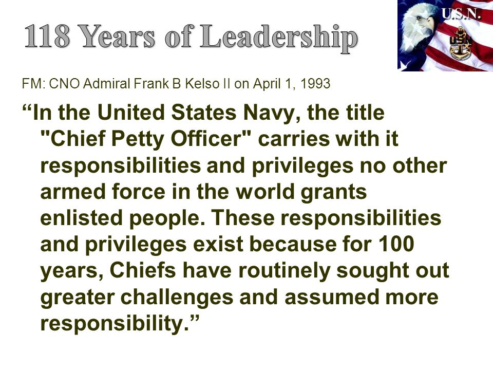 FM: CNO Admiral Frank B Kelso II on April 1, 1993 In the United States Navy, the title Chief Petty Officer carries with it responsibilities and privileges no other armed force in the world grants enlisted people.