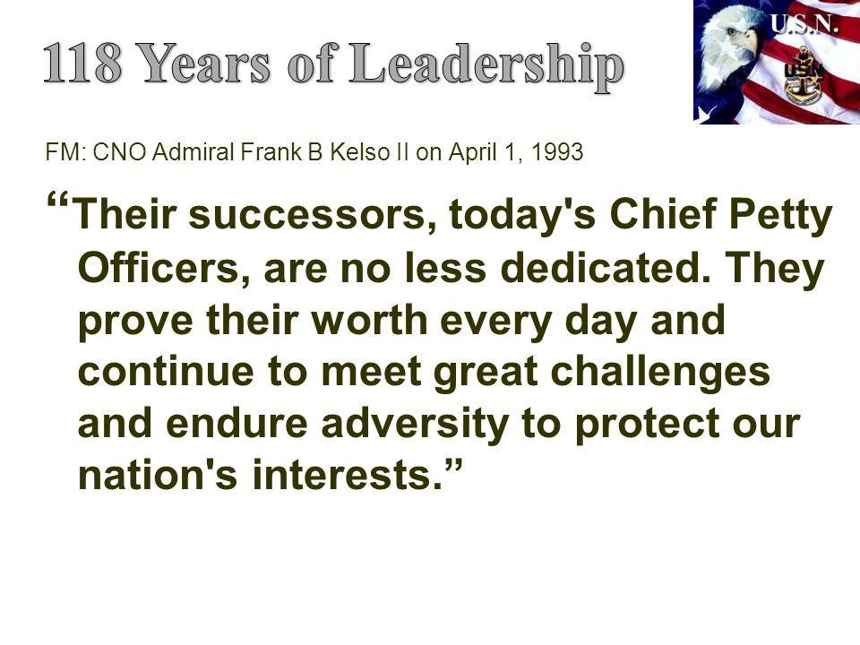 FM: CNO Admiral Frank B Kelso II on April 1, 1993 Their successors, today s Chief Petty Officers, are no less dedicated.