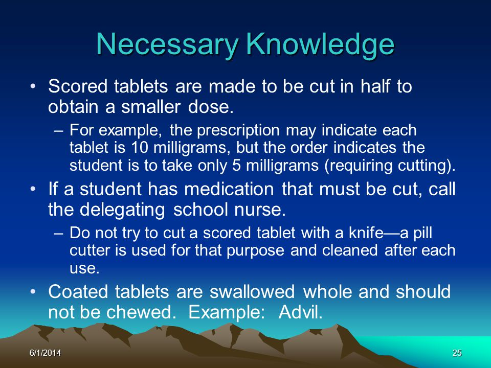 6/1/201425 Scored tablets are made to be cut in half to obtain a smaller dose. –For example, the prescription may indicate each tablet is 10 milligram