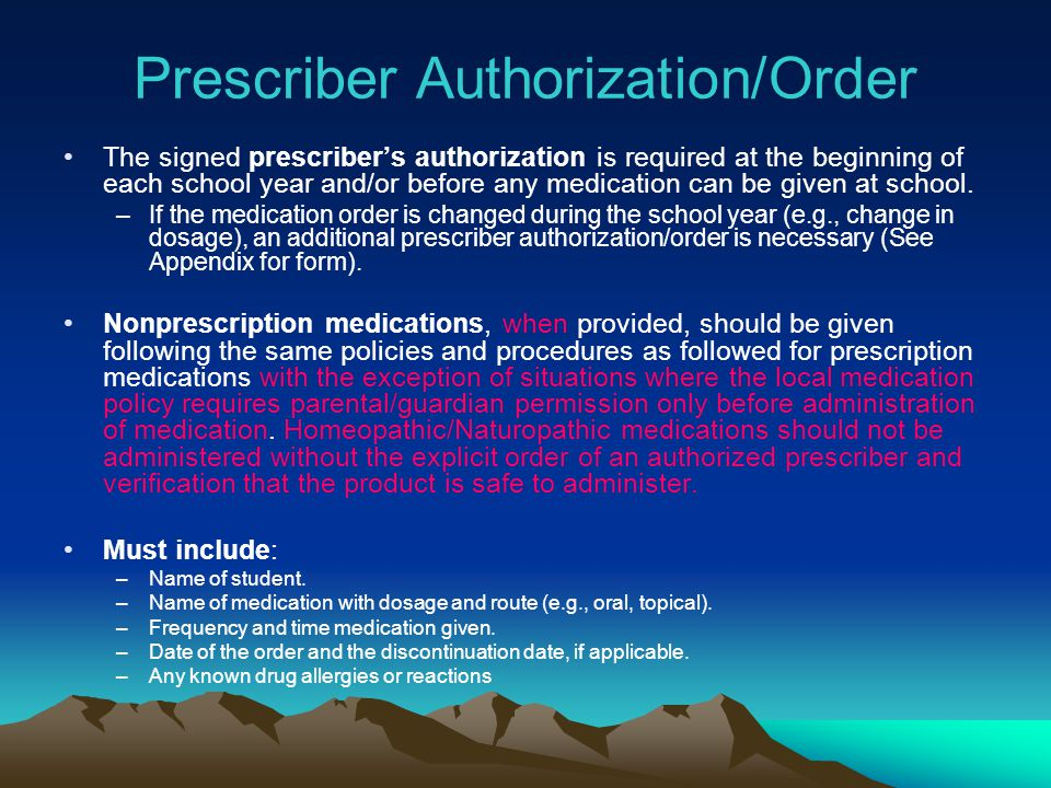 Prescriber Authorization/Order The signed prescribers authorization is required at the beginning of each school year and/or before any medication can