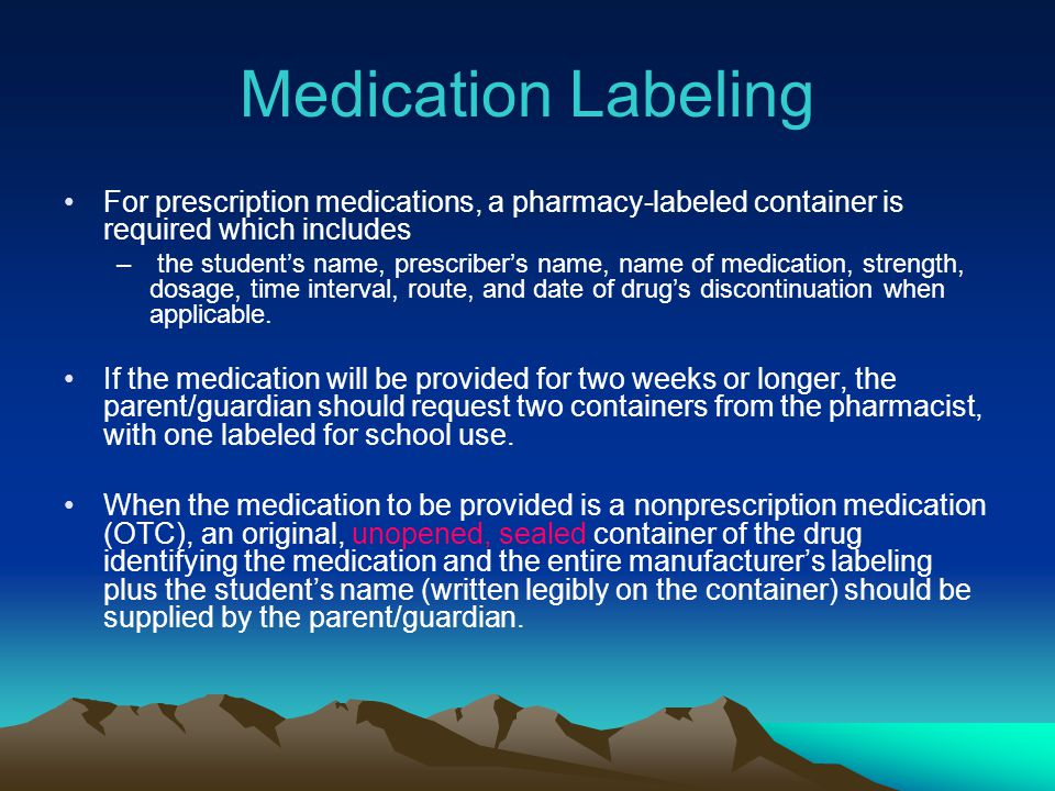 Medication Labeling For prescription medications, a pharmacy-labeled container is required which includes – the students name, prescribers name, name
