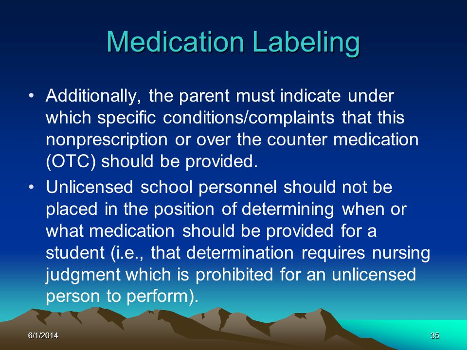 6/1/201435 Medication Labeling Additionally, the parent must indicate under which specific conditions/complaints that this nonprescription or over the