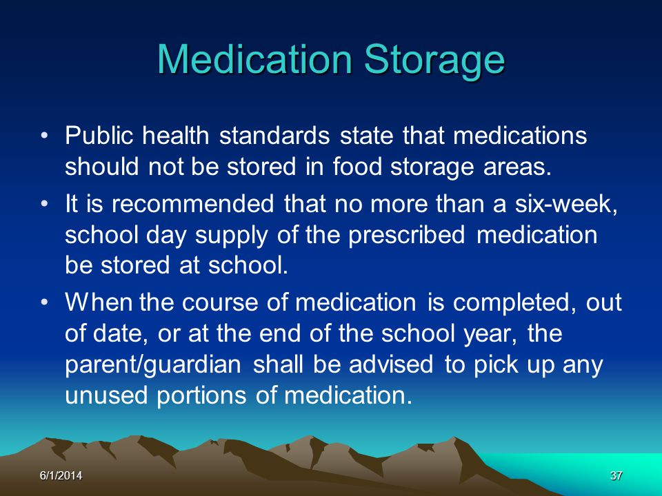 6/1/201437 Medication Storage Public health standards state that medications should not be stored in food storage areas. It is recommended that no mor