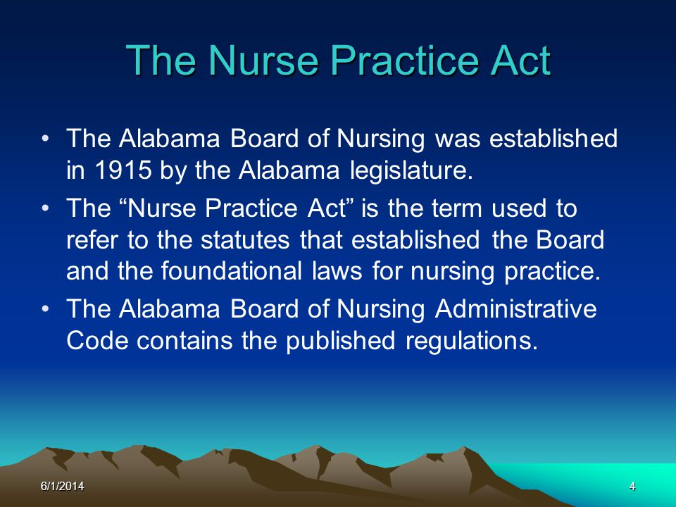 6/1/20144 The Nurse Practice Act The Alabama Board of Nursing was established in 1915 by the Alabama legislature. The Nurse Practice Act is the term u