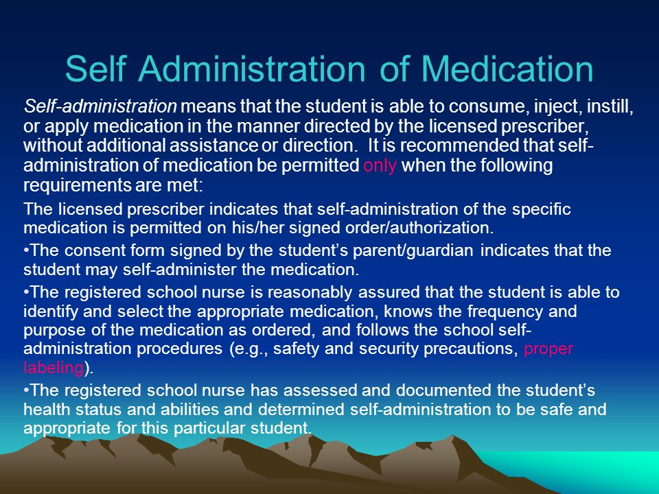 Self Administration of Medication Self-administration means that the student is able to consume, inject, instill, or apply medication in the manner di