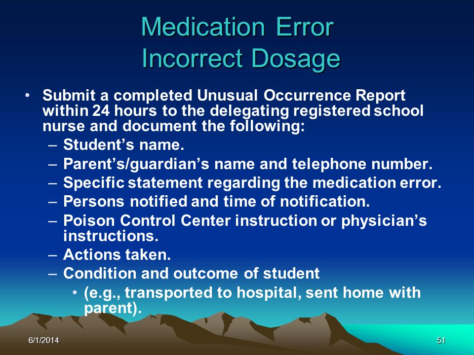 6/1/201451 Medication Error Incorrect Dosage Submit a completed Unusual Occurrence Report within 24 hours to the delegating registered school nurse an