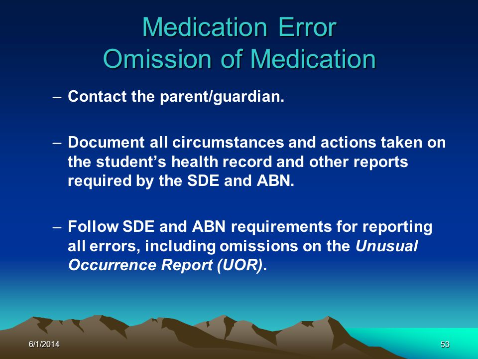 6/1/201453 Medication Error Omission of Medication –Contact the parent/guardian. –Document all circumstances and actions taken on the students health