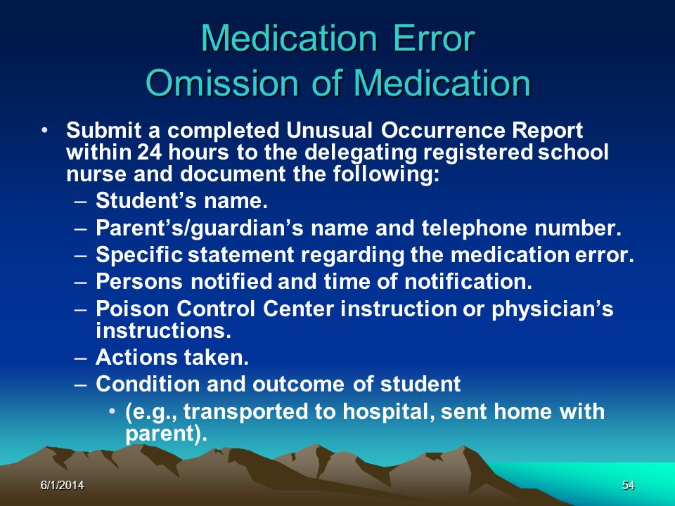 6/1/201454 Medication Error Omission of Medication Submit a completed Unusual Occurrence Report within 24 hours to the delegating registered school nu