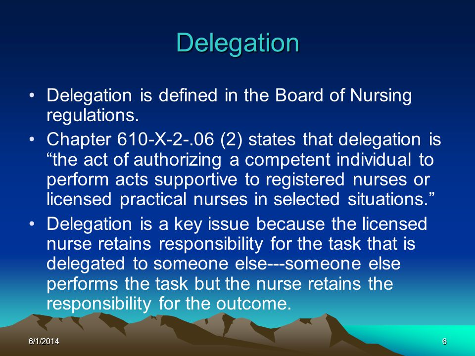 6/1/20146 Delegation Delegation is defined in the Board of Nursing regulations. Chapter 610-X-2-.06 (2) states that delegation is the act of authorizi