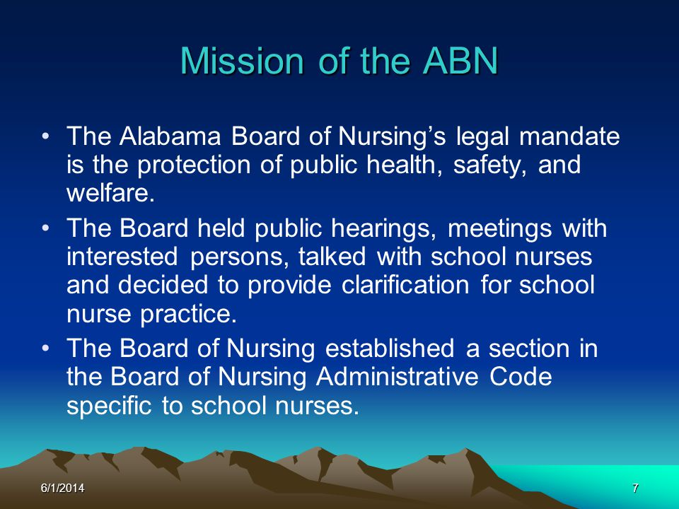 6/1/20147 Mission of the ABN The Alabama Board of Nursings legal mandate is the protection of public health, safety, and welfare. The Board held publi