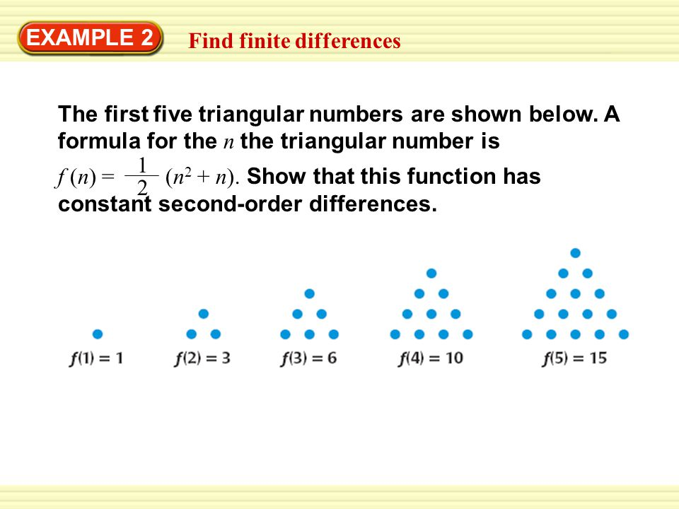 EXAMPLE 2 Find finite differences The first five triangular numbers are shown below. A formula for the n the triangular number is f (n) = (n 2 + n). S