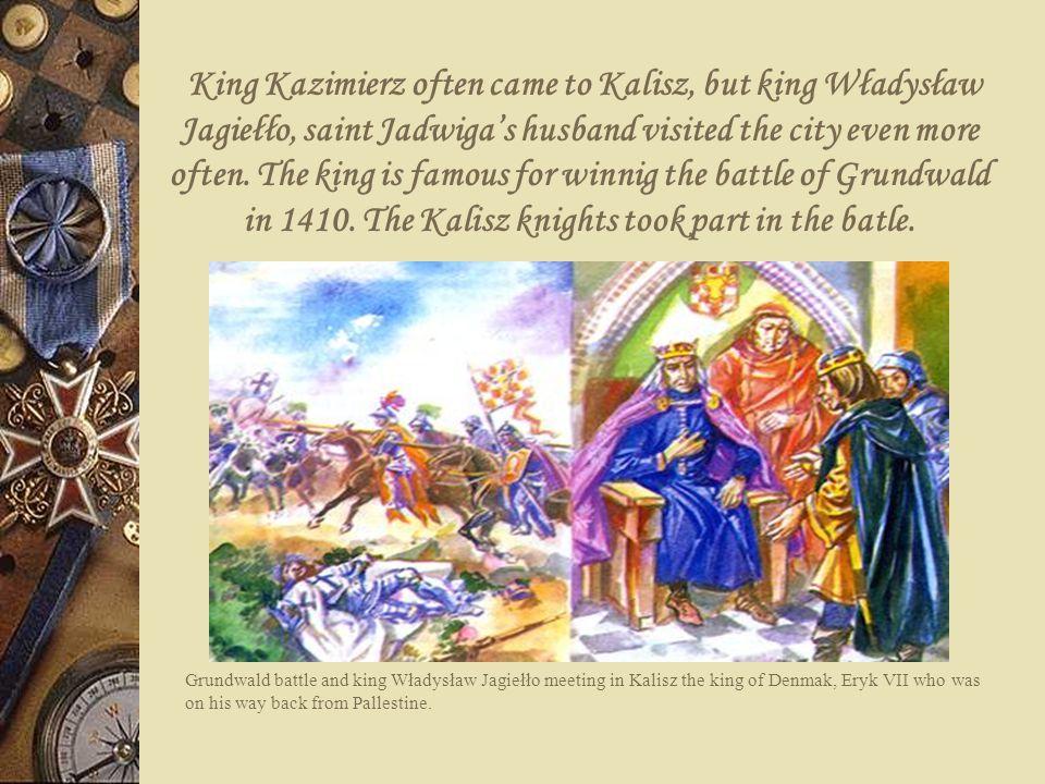 King Kazimierz often came to Kalisz, but king Władysław Jagiełło, saint Jadwigas husband visited the city even more often. The king is famous for winn