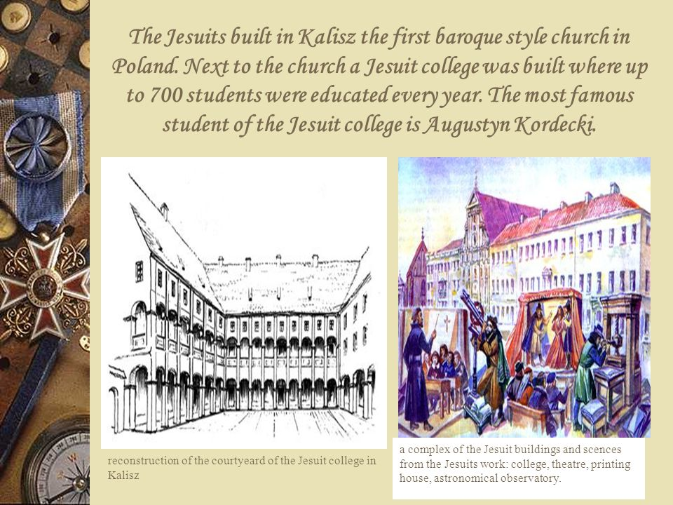 The Jesuits built in Kalisz the first baroque style church in Poland. Next to the church a Jesuit college was built where up to 700 students were educ