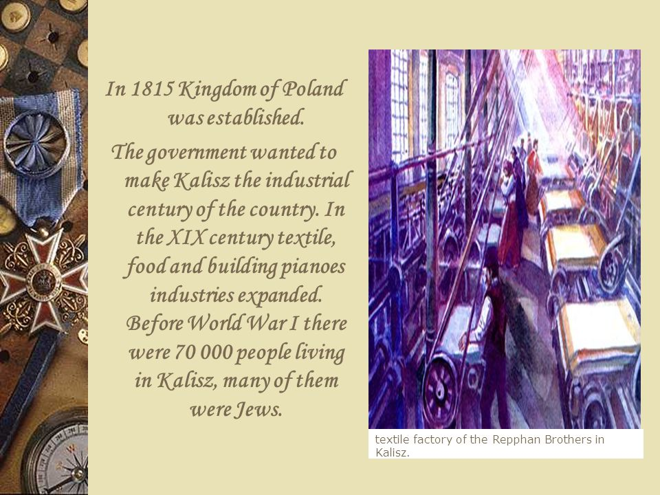 In 1815 Kingdom of Poland was established. The government wanted to make Kalisz the industrial century of the country. In the XIX century textile, foo