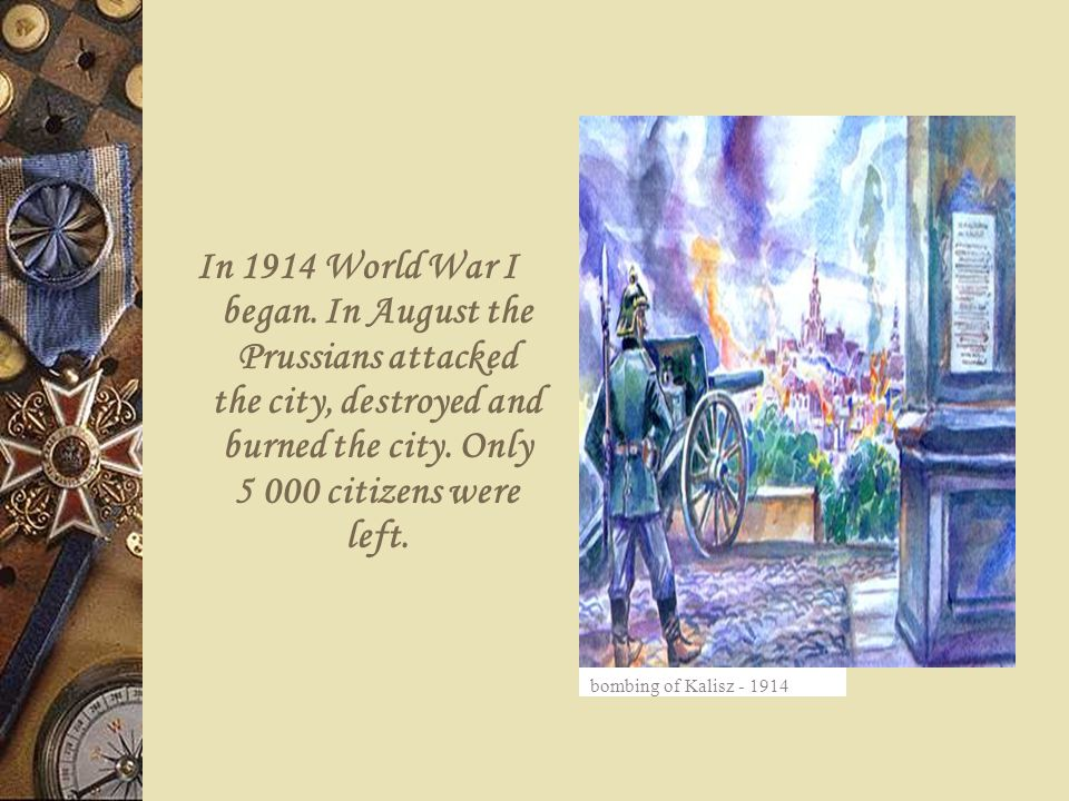 In 1914 World War I began. In August the Prussians attacked the city, destroyed and burned the city. Only 5 000 citizens were left. bombing of Kalisz