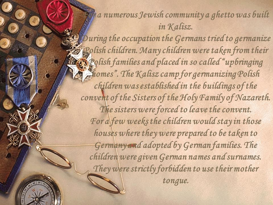 For a numerous Jewish community a ghetto was built in Kalisz. During the occupation the Germans tried to germanize Polish children. Many children were