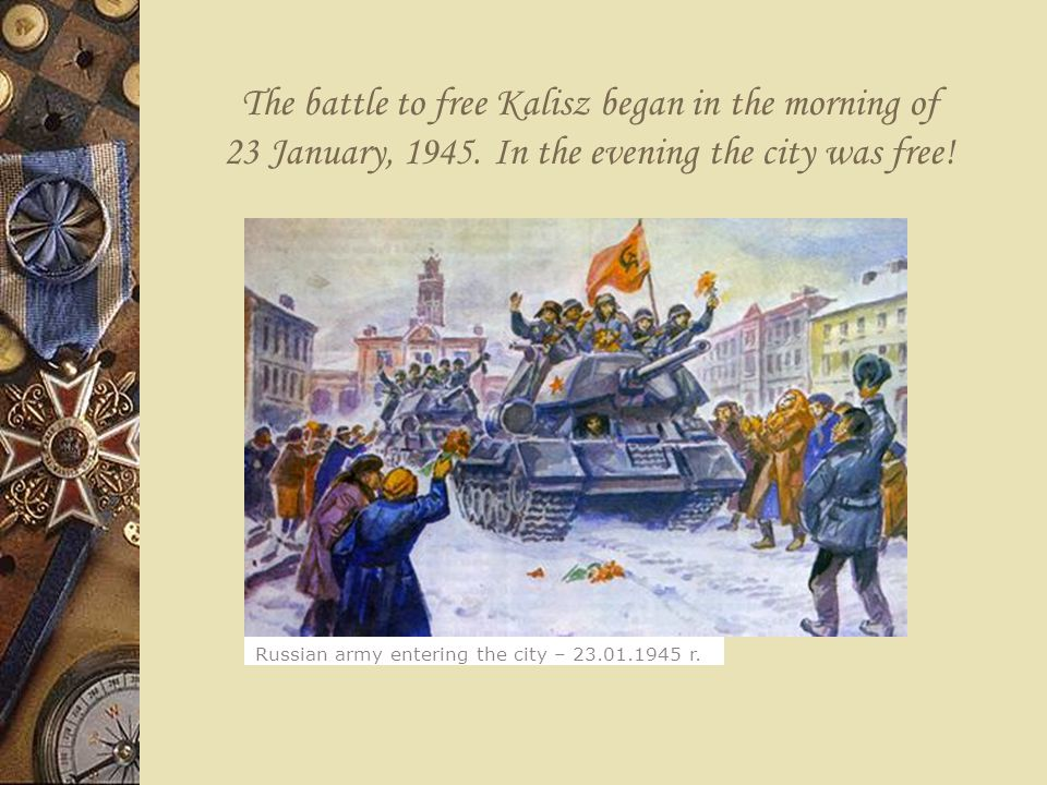 The battle to free Kalisz began in the morning of 23 January, 1945. In the evening the city was free! Russian army entering the city – 23.01.1945 r.