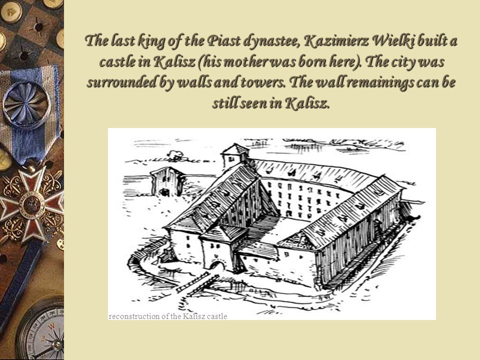 The last king of the Piast dynastee, Kazimierz Wielki built a castle in Kalisz (his mother was born here). The city was surrounded by walls and towers