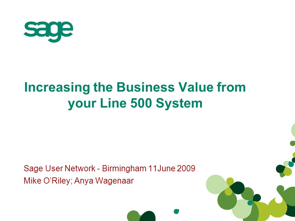 Increasing the Business Value from your Line 500 System Sage User Network - Birmingham 11June 2009 Mike ORiley; Anya Wagenaar