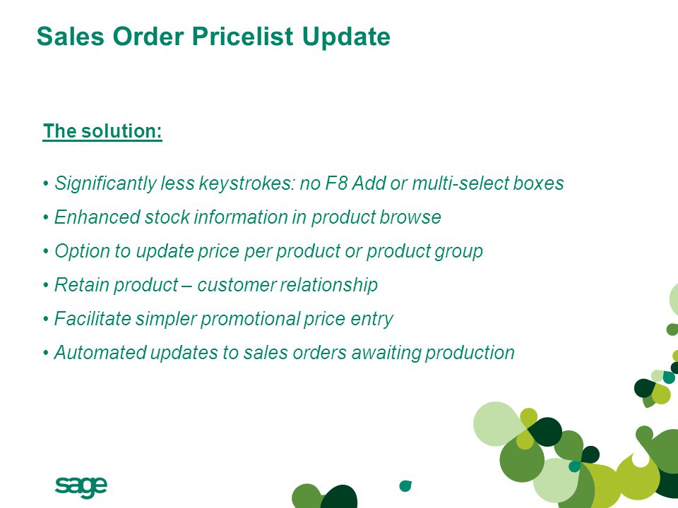 Sales Order Pricelist Update The solution: Significantly less keystrokes: no F8 Add or multi-select boxes Enhanced stock information in product browse Option to update price per product or product group Retain product – customer relationship Facilitate simpler promotional price entry Automated updates to sales orders awaiting production