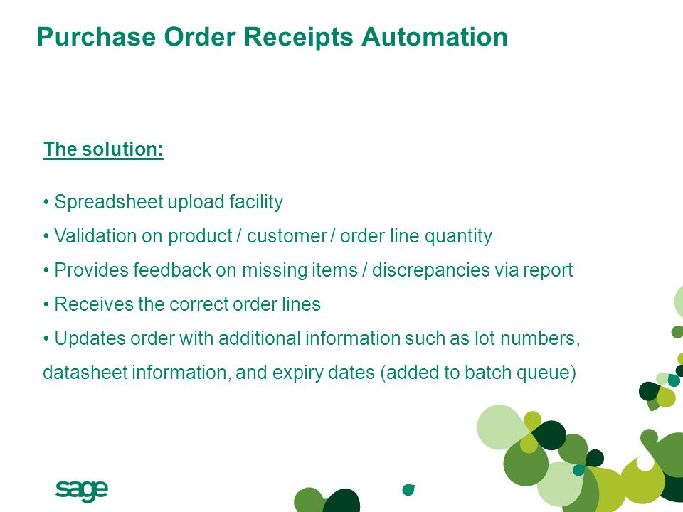 Purchase Order Receipts Automation The solution: Spreadsheet upload facility Validation on product / customer / order line quantity Provides feedback on missing items / discrepancies via report Receives the correct order lines Updates order with additional information such as lot numbers, datasheet information, and expiry dates (added to batch queue)