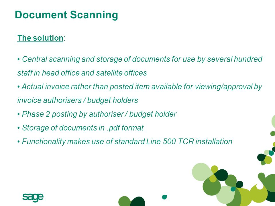 Document Scanning The solution: Central scanning and storage of documents for use by several hundred staff in head office and satellite offices Actual invoice rather than posted item available for viewing/approval by invoice authorisers / budget holders Phase 2 posting by authoriser / budget holder Storage of documents in.pdf format Functionality makes use of standard Line 500 TCR installation