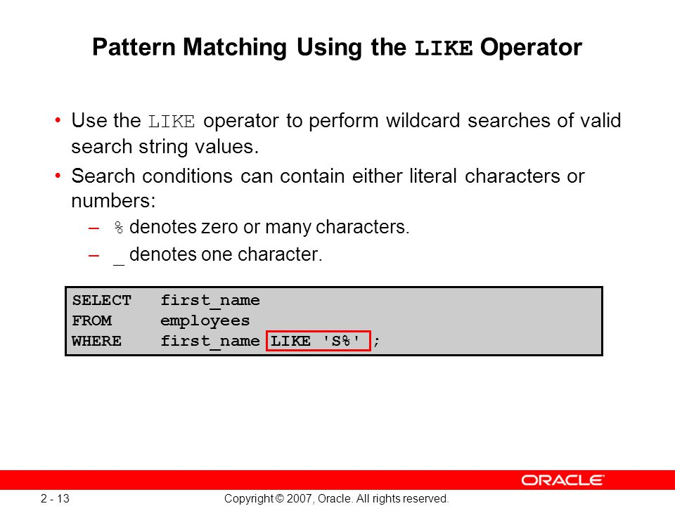 Copyright © 2007, Oracle. All rights reserved. 2 - 13 SELECTfirst_name FROM employees WHEREfirst_name LIKE 'S%' ; Pattern Matching Using the LIKE Oper