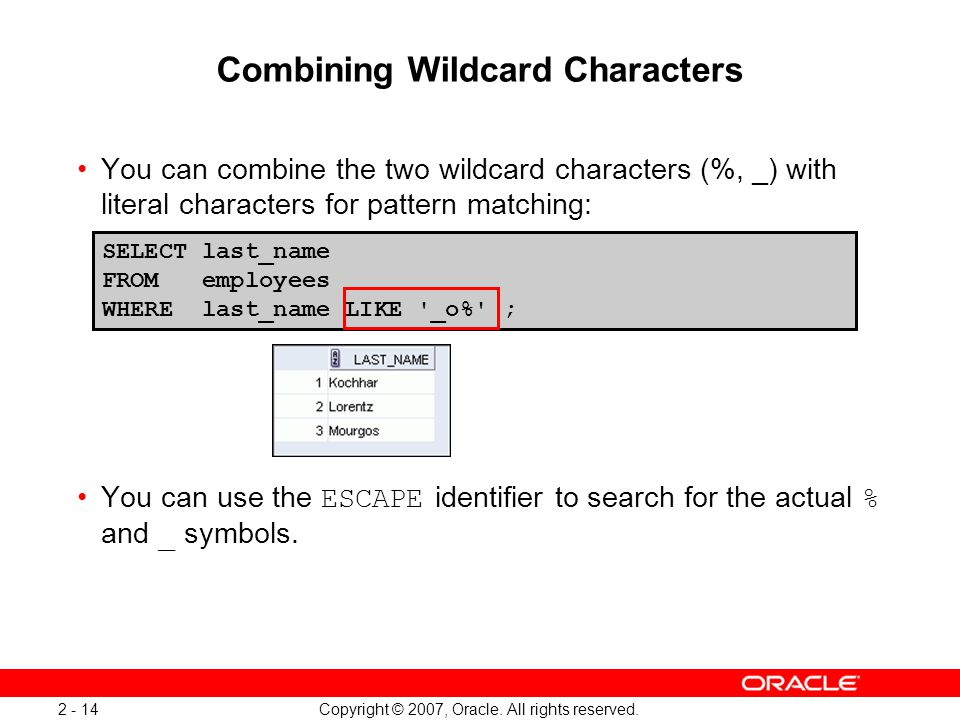 Copyright © 2007, Oracle. All rights reserved. 2 - 14 Combining Wildcard Characters You can combine the two wildcard characters (%, _) with literal ch