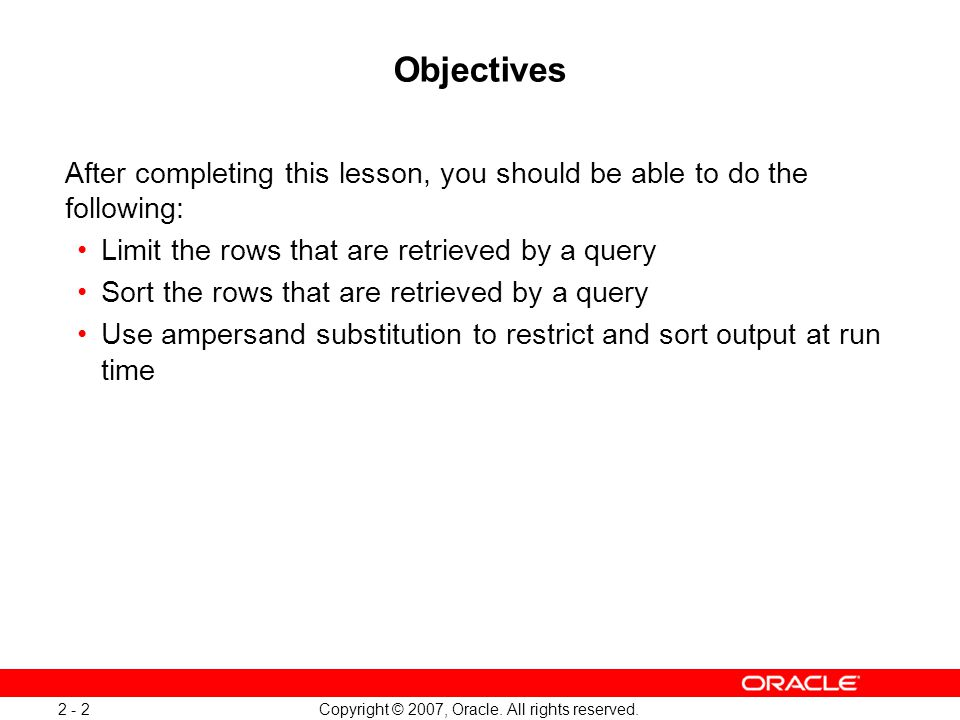 Copyright © 2007, Oracle. All rights reserved. 2 - 2 Objectives After completing this lesson, you should be able to do the following: Limit the rows t