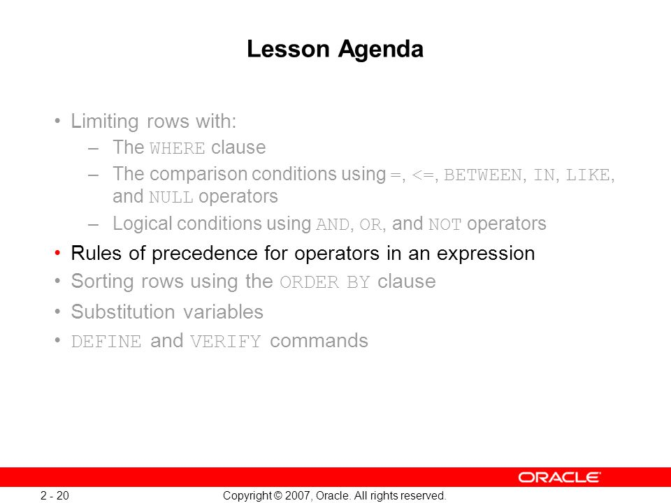 Copyright © 2007, Oracle. All rights reserved. 2 - 20 Lesson Agenda Limiting rows with: –The WHERE clause –The comparison conditions using =, <=, BETW