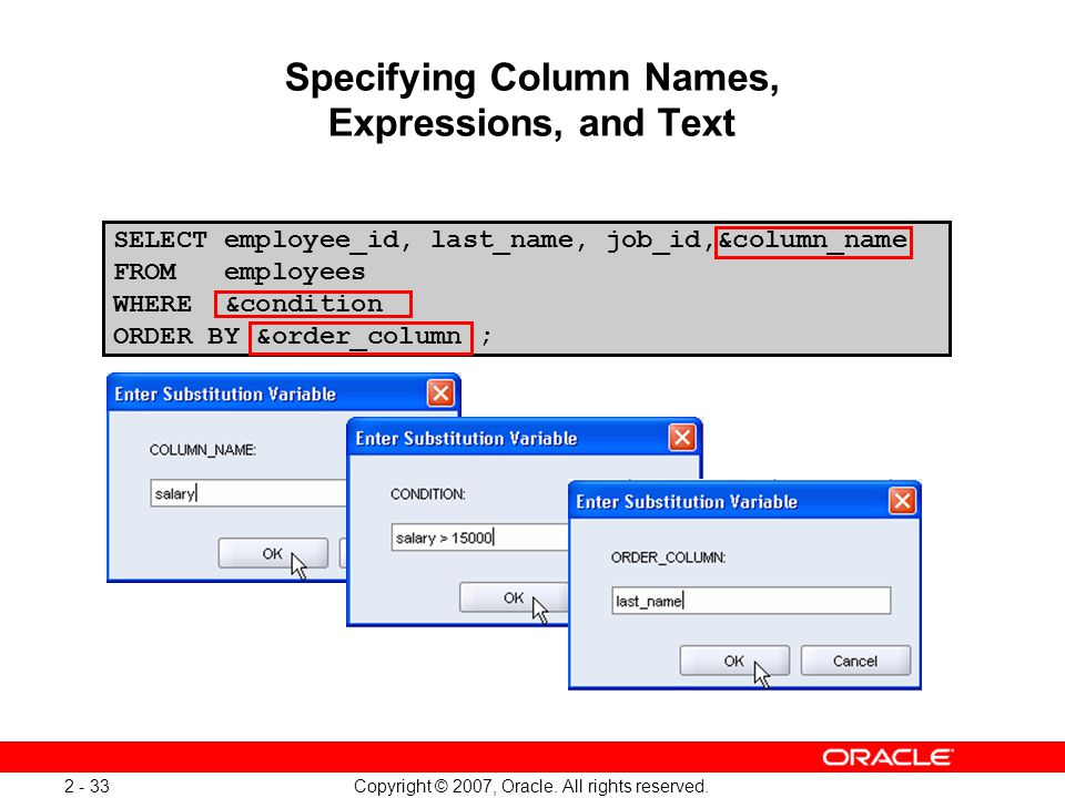 Copyright © 2007, Oracle. All rights reserved. 2 - 33 Specifying Column Names, Expressions, and Text SELECT employee_id, last_name, job_id,&column_nam