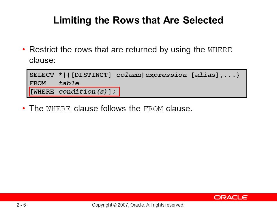 Copyright © 2007, Oracle. All rights reserved. 2 - 6 Limiting the Rows that Are Selected Restrict the rows that are returned by using the WHERE clause