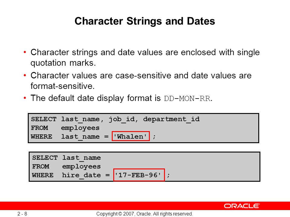 Copyright © 2007, Oracle. All rights reserved. 2 - 8 SELECT last_name, job_id, department_id FROM employees WHERE last_name = 'Whalen' ; Character Str